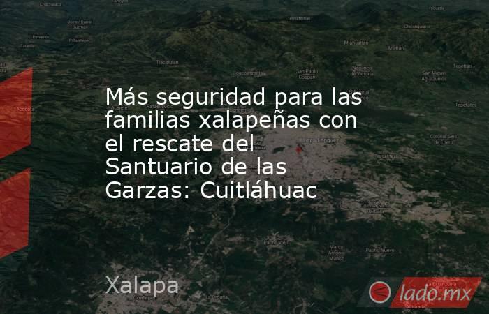 Más seguridad para las familias xalapeñas con el rescate del Santuario de las Garzas: Cuitláhuac. Noticias en tiempo real