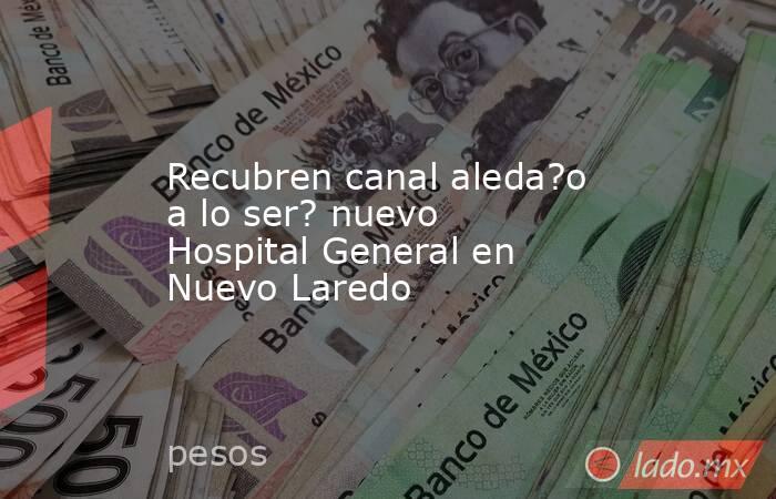 Recubren canal aleda?o a lo ser? nuevo Hospital General en Nuevo Laredo. Noticias en tiempo real