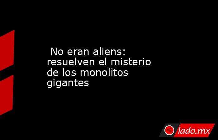 No eran aliens: resuelven el misterio de los monolitos gigantes. Noticias en tiempo real