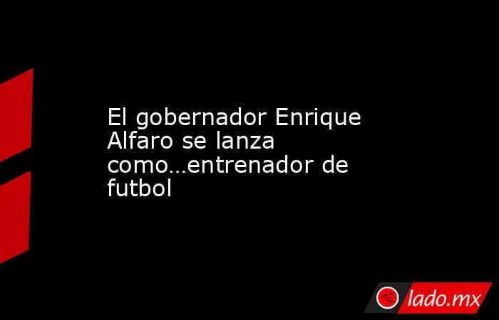 El gobernador Enrique Alfaro se lanza como…entrenador de futbol. Noticias en tiempo real