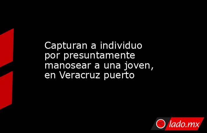 Capturan a individuo por presuntamente manosear a una joven, en Veracruz puerto. Noticias en tiempo real