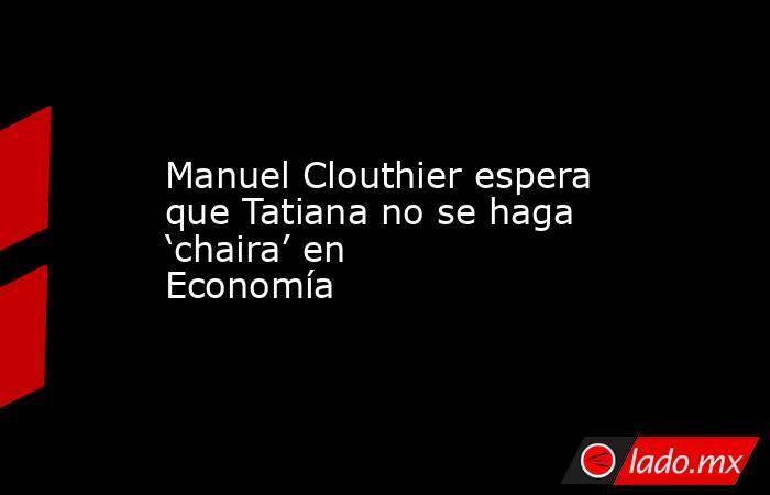 Manuel Clouthier espera que Tatiana no se haga 'chaira' en Economía. Noticias en tiempo real