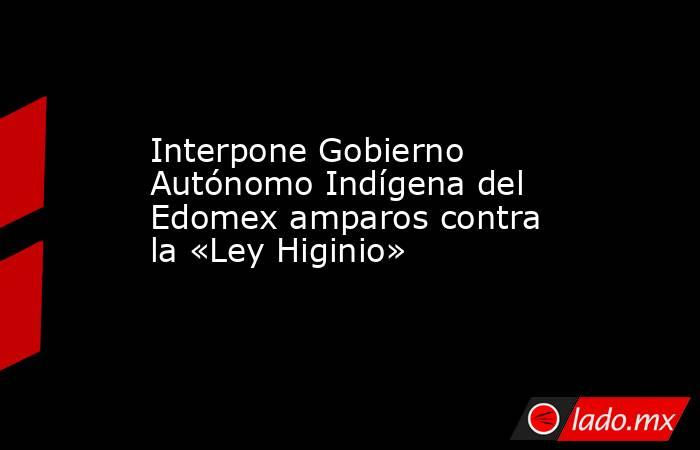 Interpone Gobierno Autónomo Indígena del Edomex amparos contra la «Ley Higinio». Noticias en tiempo real