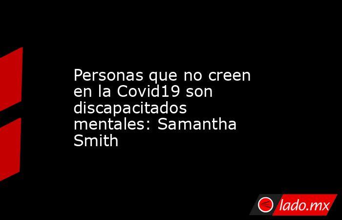 Personas que no creen en la Covid19 son discapacitados mentales: Samantha Smith. Noticias en tiempo real