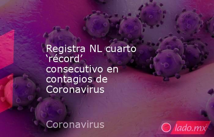 Registra NL cuarto 'récord' consecutivo en contagios de Coronavirus. Noticias en tiempo real