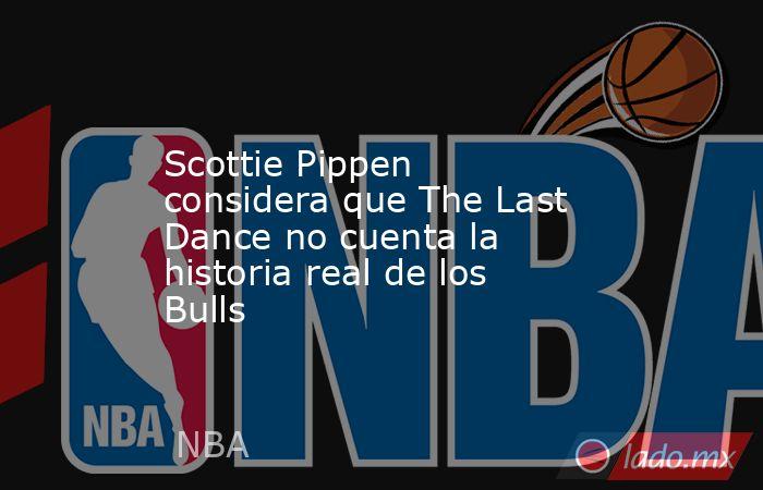 Scottie Pippen considera que The Last Dance no cuenta la historia real de los Bulls. Noticias en tiempo real