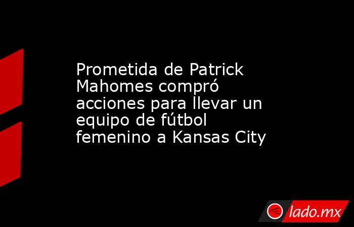 Prometida de Patrick Mahomes compró acciones para llevar un equipo de fútbol femenino a Kansas City. Noticias en tiempo real