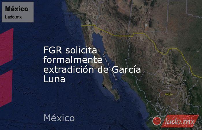 FGR solicita formalmente extradición de García Luna. Noticias en tiempo real