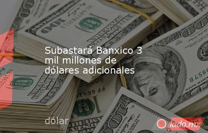 Subastará Banxico 3 mil millones de dólares adicionales. Noticias en tiempo real