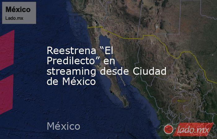 """Reestrena """"El Predilecto"""" en streaming desde Ciudad de México. Noticias en tiempo real"""