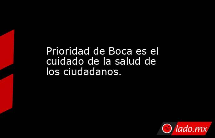 Prioridad de Boca es el cuidado de la salud de los ciudadanos.. Noticias en tiempo real
