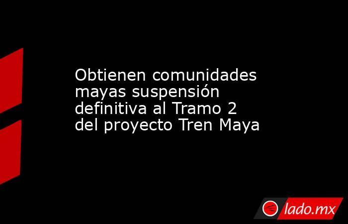 Obtienen comunidades mayas suspensión definitiva al Tramo 2 del proyecto Tren Maya. Noticias en tiempo real