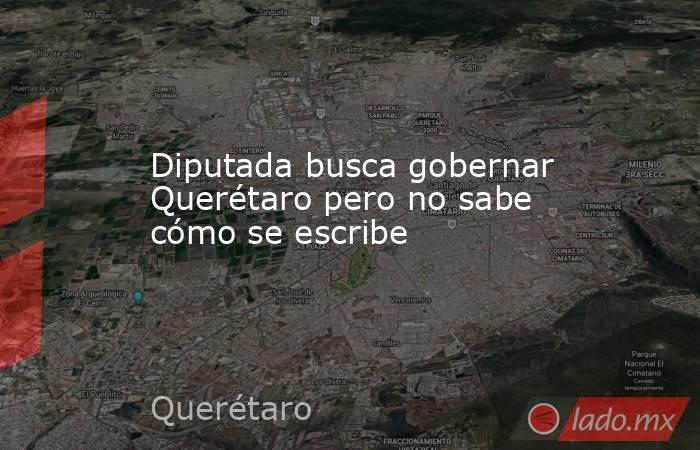 Diputada busca gobernar Querétaro pero no sabe cómo se escribe. Noticias en tiempo real