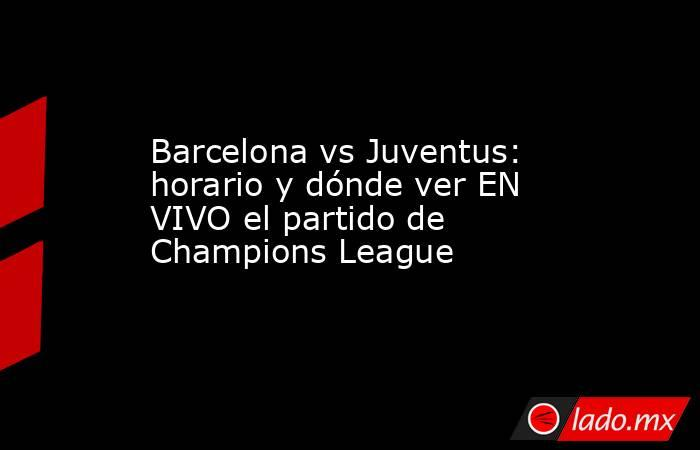 Barcelona vs Juventus: horario y dónde ver EN VIVO el partido de Champions League. Noticias en tiempo real
