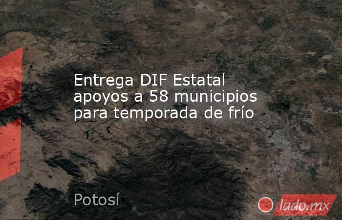 Entrega DIF Estatal apoyos a 58 municipios para temporada de frío. Noticias en tiempo real