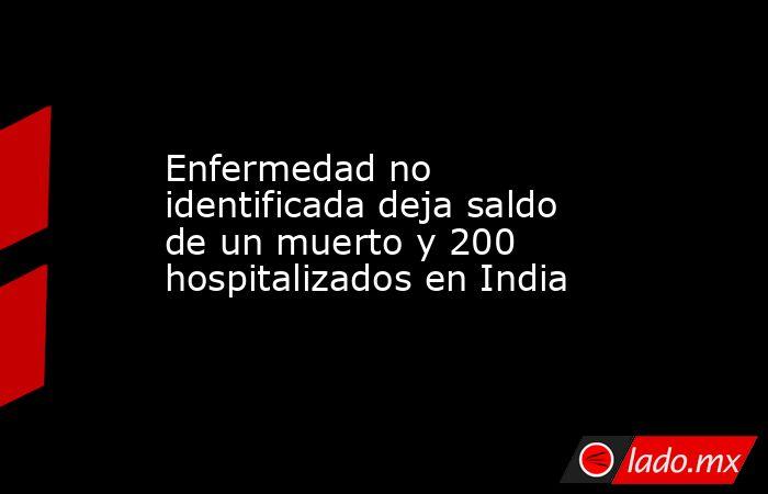 Enfermedad no identificada deja saldo de un muerto y 200 hospitalizados en India. Noticias en tiempo real