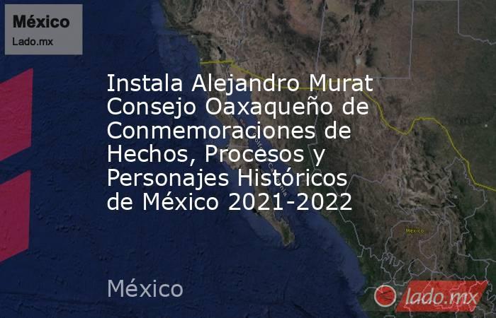 Instala Alejandro Murat Consejo Oaxaqueño de Conmemoraciones de Hechos, Procesos y Personajes Históricos de México 2021-2022. Noticias en tiempo real