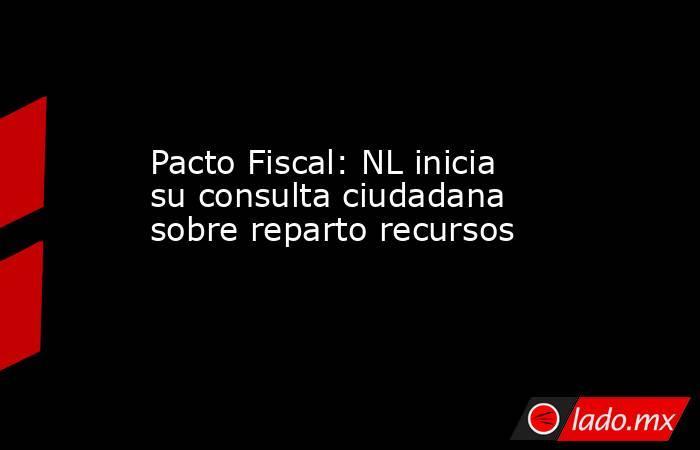 Pacto Fiscal: NL inicia su consulta ciudadana sobre reparto recursos. Noticias en tiempo real