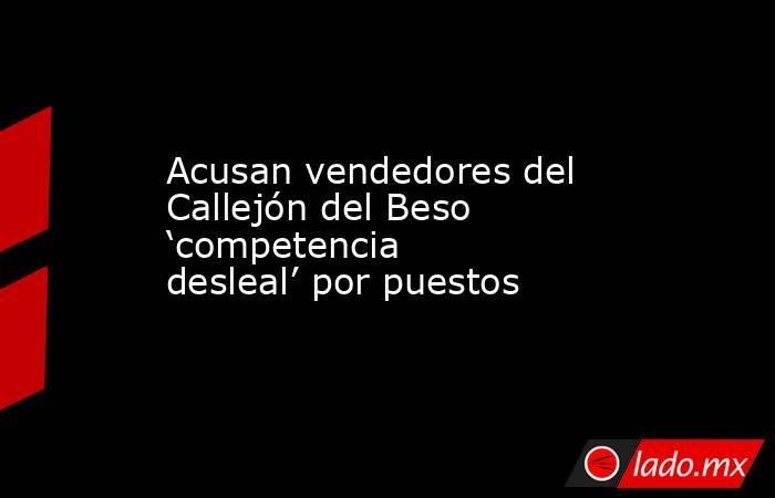 Acusan vendedores del Callejón del Beso 'competencia desleal' por puestos. Noticias en tiempo real