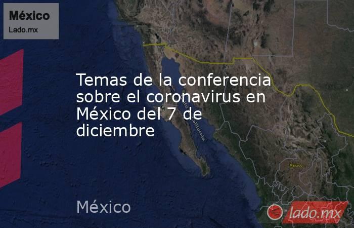 Temas de la conferencia sobre el coronavirus en México del 7 de diciembre. Noticias en tiempo real