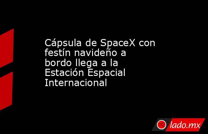 Cápsula de SpaceX con festín navideño a bordo llega a la Estación Espacial Internacional . Noticias en tiempo real