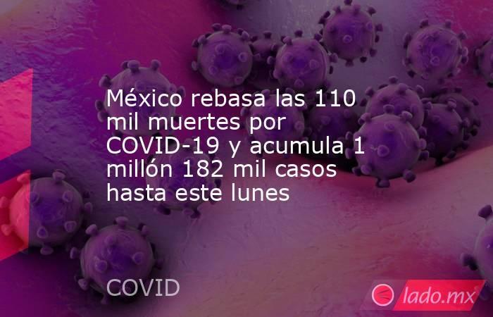 México rebasa las 110 mil muertes por COVID-19 y acumula 1 millón 182 mil casos hasta este lunes. Noticias en tiempo real