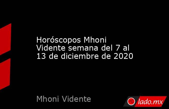 Horóscopos Mhoni Vidente semana del 7 al 13 de diciembre de 2020. Noticias en tiempo real