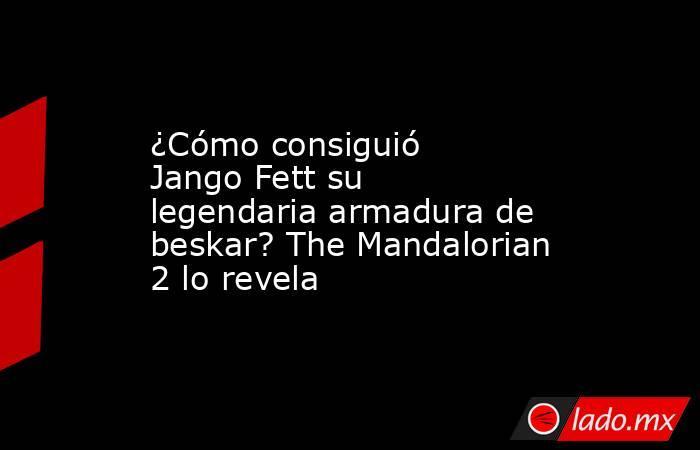 ¿Cómo consiguió Jango Fett su legendaria armadura de beskar? The Mandalorian 2 lo revela. Noticias en tiempo real
