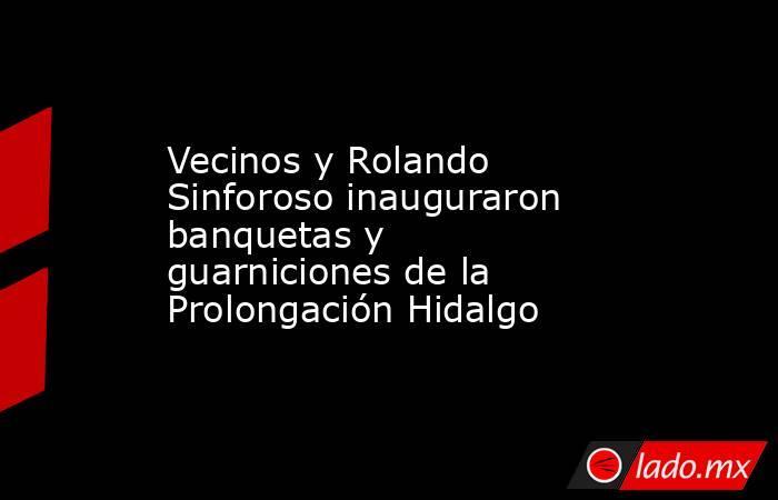 Vecinos y Rolando Sinforoso inauguraron banquetas y guarniciones de la Prolongación Hidalgo. Noticias en tiempo real