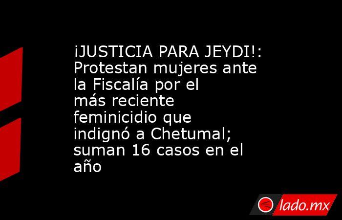 ¡JUSTICIA PARA JEYDI!: Protestan mujeres ante la Fiscalía por el más reciente feminicidio que indignó a Chetumal; suman 16 casos en el año. Noticias en tiempo real