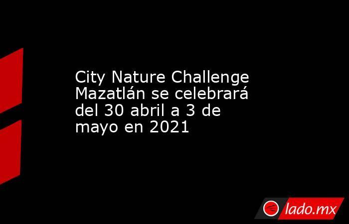City Nature Challenge Mazatlán se celebrará del 30 abril a 3 de mayo en 2021. Noticias en tiempo real