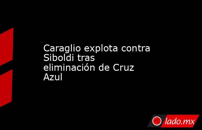 Caraglio explota contra Siboldi tras eliminación de Cruz Azul. Noticias en tiempo real