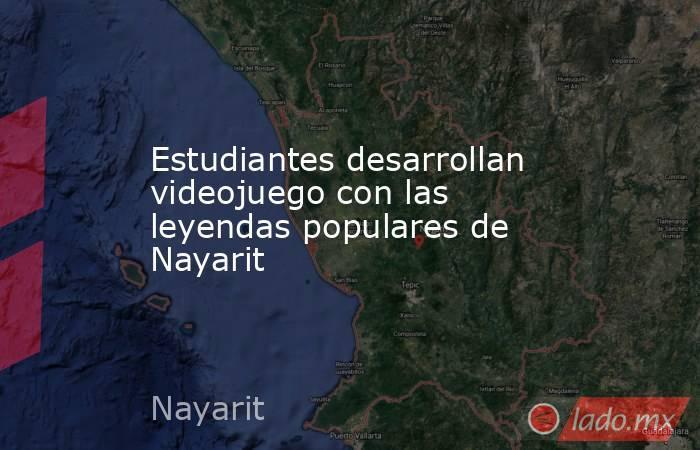 Estudiantes desarrollan videojuego con las leyendas populares de Nayarit. Noticias en tiempo real