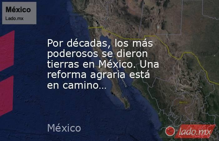 Por décadas, los más poderosos se dieron tierras en México. Una reforma agraria está en camino…. Noticias en tiempo real