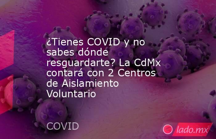 ¿Tienes COVID y no sabes dónde resguardarte? La CdMx contará con 2 Centros de Aislamiento Voluntario. Noticias en tiempo real