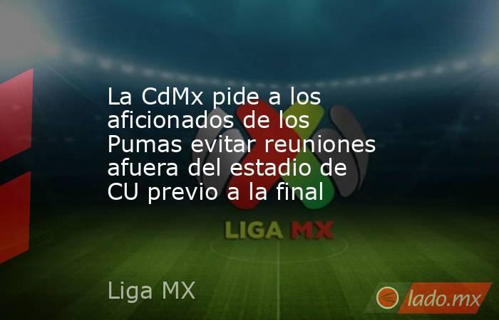 La CdMx pide a los aficionados de los Pumas evitar reuniones afuera del estadio de CU previo a la final. Noticias en tiempo real