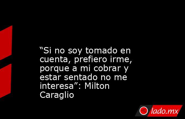 """""""Si no soy tomado en cuenta, prefiero irme, porque a mi cobrar y estar sentado no me interesa"""": Milton Caraglio . Noticias en tiempo real"""