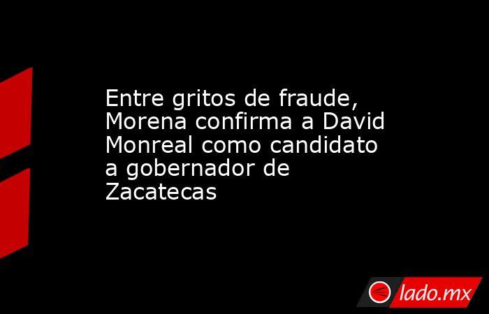 Entre gritos de fraude, Morena confirma a David Monreal como candidato a gobernador de Zacatecas . Noticias en tiempo real