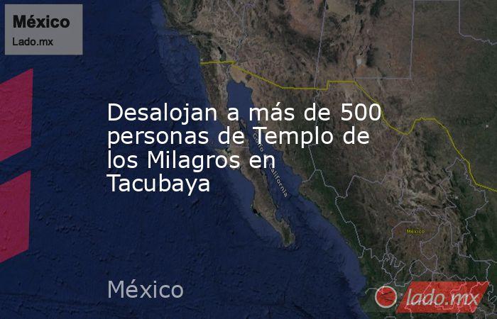 Desalojan a más de 500 personas de Templo de los Milagros en Tacubaya . Noticias en tiempo real