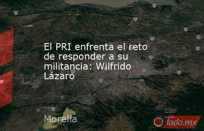 El PRI enfrenta el reto de responder a su militancia: Wilfrido Lázaro. Noticias en tiempo real