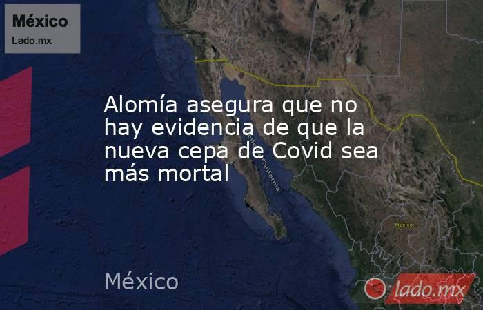 Alomía asegura que no hay evidencia de que la nueva cepa de Covid sea más mortal. Noticias en tiempo real