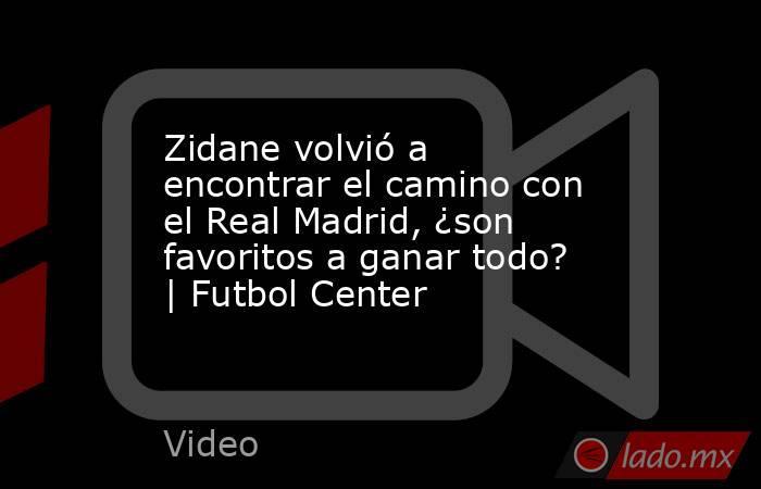 Zidane volvió a encontrar el camino con el Real Madrid, ¿son favoritos a ganar todo?   Futbol Center. Noticias en tiempo real