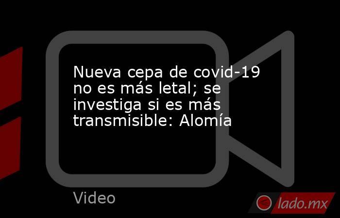 Nueva cepa de covid-19 no es más letal; se investiga si es más transmisible: Alomía. Noticias en tiempo real