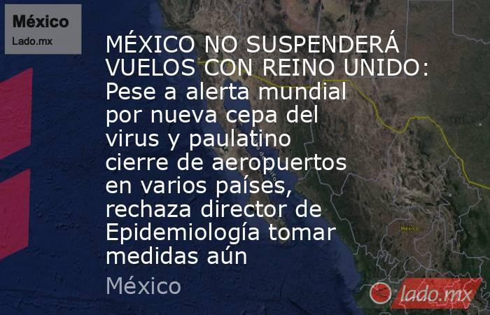 MÉXICO NO SUSPENDERÁ VUELOS CON REINO UNIDO: Pese a alerta mundial por nueva cepa del virus y paulatino cierre de aeropuertos en varios países, rechaza director de Epidemiología tomar medidas aún. Noticias en tiempo real