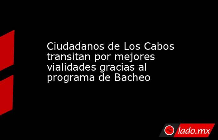 Ciudadanos de Los Cabos transitan por mejores vialidades gracias al programa de Bacheo. Noticias en tiempo real