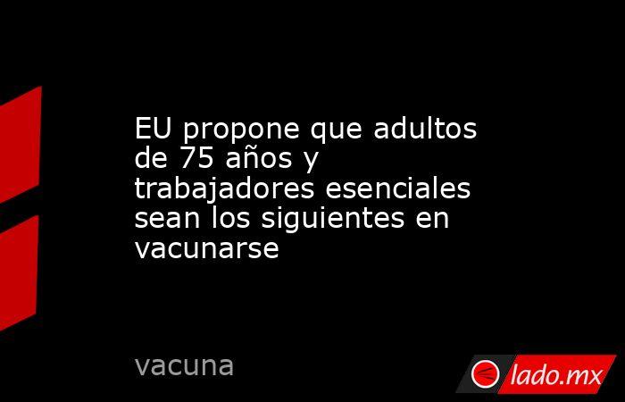 EU propone que adultos de 75 años y trabajadores esenciales sean los siguientes en vacunarse. Noticias en tiempo real