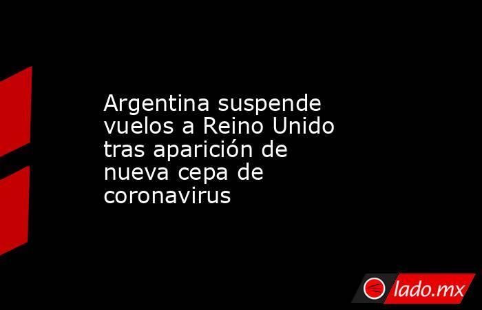 Argentina suspende vuelos a Reino Unido tras aparición de nueva cepa de coronavirus . Noticias en tiempo real