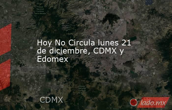 Hoy No Circula lunes 21 de diciembre, CDMX y Edomex. Noticias en tiempo real