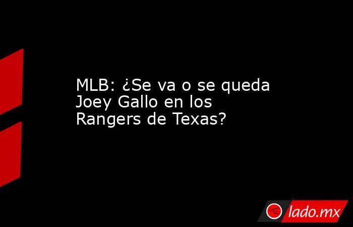 MLB: ¿Se va o se queda Joey Gallo en los Rangers de Texas?. Noticias en tiempo real