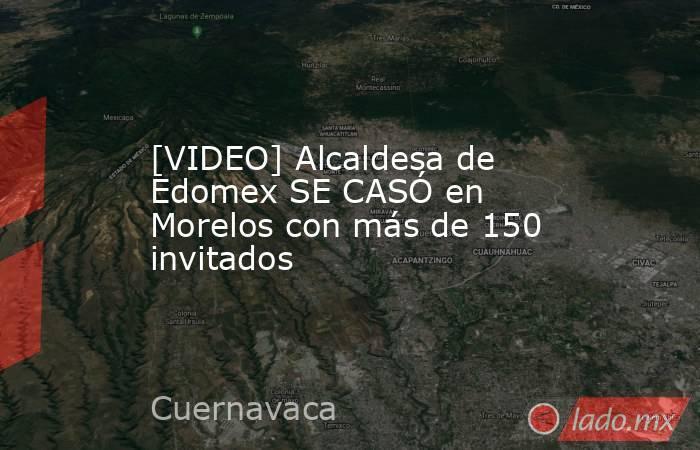 [VIDEO] Alcaldesa de Edomex SE CASÓ en Morelos con más de 150 invitados. Noticias en tiempo real